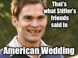 That's what Stifler's friends said in American Wedding | made w/ Imgflip meme maker