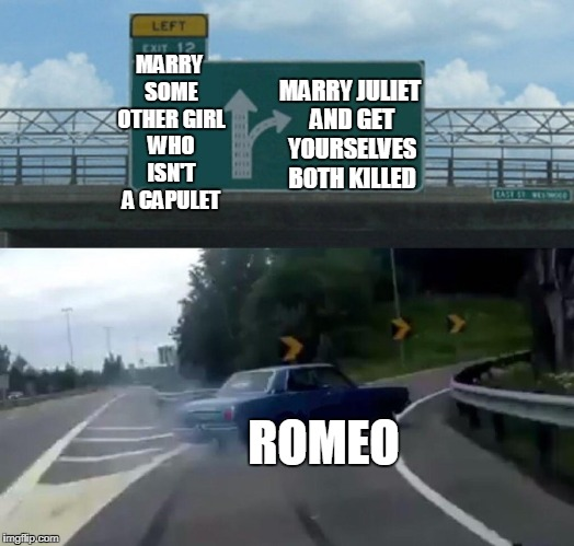 Left Exit 12 Off Ramp Meme | MARRY SOME OTHER GIRL WHO ISN'T A CAPULET MARRY JULIET AND GET YOURSELVES BOTH KILLED ROMEO | image tagged in memes,left exit 12 off ramp | made w/ Imgflip meme maker