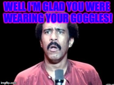WELL I'M GLAD YOU WERE WEARING YOUR GOGGLES! | made w/ Imgflip meme maker
