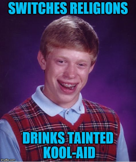 Bad Luck Brian Meme | SWITCHES RELIGIONS DRINKS TAINTED KOOL-AID | image tagged in memes,bad luck brian | made w/ Imgflip meme maker