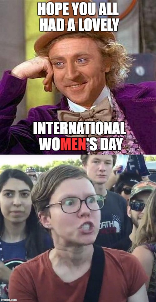 It's the thought that counts! | HOPE YOU ALL HAD A LOVELY INTERNATIONAL WOMEN'S DAY MEN | image tagged in triggered feminist,women,creepy condescending wonka | made w/ Imgflip meme maker