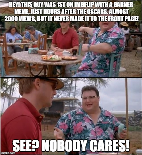 See Nobody Cares Meme | HEY! THIS GUY WAS 1ST ON IMGFLIP WITH A GARNER MEME, JUST HOURS AFTER THE OSCARS. ALMOST 2000 VIEWS, BUT IT NEVER MADE IT TO THE FRONT PAGE! | image tagged in memes,see nobody cares | made w/ Imgflip meme maker