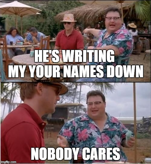 Silly Fox | HE'S WRITING MY YOUR NAMES DOWN NOBODY CARES | image tagged in hes newman,funny dude,memes to a memer,dont meme the meme,why you meme me so bad | made w/ Imgflip meme maker
