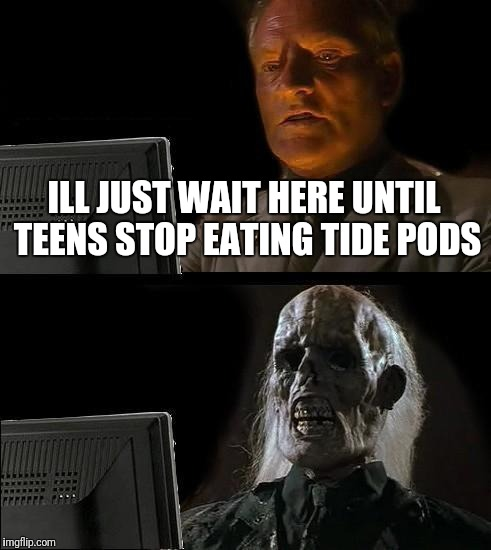 Ill Just Wait Here Meme | ILL JUST WAIT HERE UNTIL TEENS STOP EATING TIDE PODS | image tagged in memes,ill just wait here | made w/ Imgflip meme maker