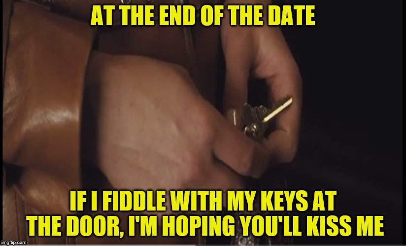 Disclaimer:  This may not apply to all women, but it applies to me. :-) | AT THE END OF THE DATE IF I FIDDLE WITH MY KEYS AT THE DOOR, I'M HOPING YOU'LL KISS ME | image tagged in memes,dating,kissing,fiddling with keys | made w/ Imgflip meme maker