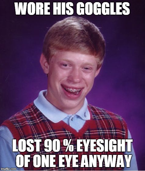 Bad Luck Brian Meme | WORE HIS GOGGLES LOST 90 % EYESIGHT OF ONE EYE ANYWAY | image tagged in memes,bad luck brian | made w/ Imgflip meme maker