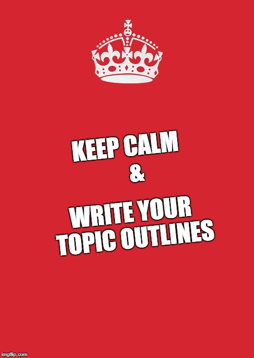 Keep Calm And Carry On Red Meme | KEEP CALM        & WRITE YOUR TOPIC OUTLINES | image tagged in memes,keep calm and carry on red | made w/ Imgflip meme maker