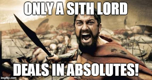 Sparta Leonidas Meme | ONLY A SITH LORD DEALS IN ABSOLUTES! | image tagged in memes,sparta leonidas | made w/ Imgflip meme maker