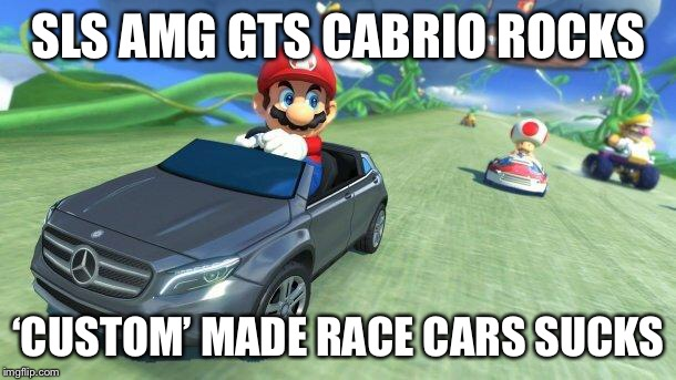 When Mario had a Mercedes  | SLS AMG GTS CABRIO ROCKS 'CUSTOM' MADE RACE CARS SUCKS | image tagged in mario kart 8,mario,mercedes,memes,funny | made w/ Imgflip meme maker