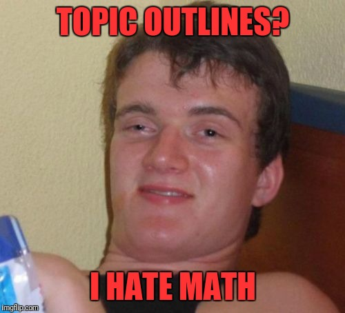 10 Guy Meme | TOPIC OUTLINES? I HATE MATH | image tagged in memes,10 guy | made w/ Imgflip meme maker