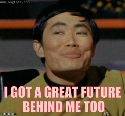Sulu knows what you're talking about,,, | I GOT A GREAT FUTURE BEHIND ME TOO | image tagged in sulu knows what you're talking about | made w/ Imgflip meme maker