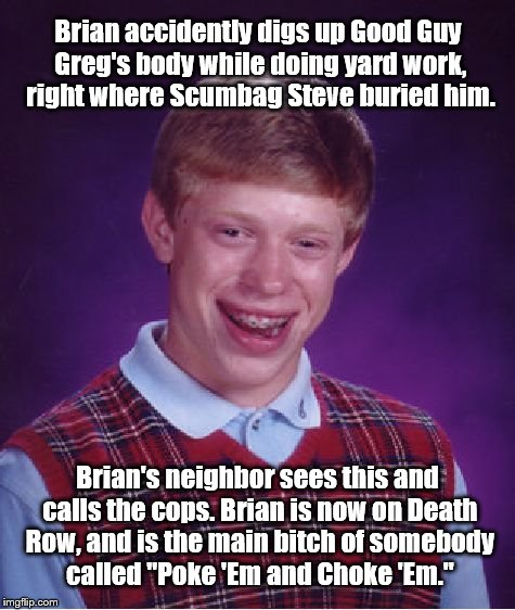 Bad Luck Brian Meme | Brian accidently digs up Good Guy Greg's body while doing yard work, right where Scumbag Steve buried him. Brian's neighbor sees this and ca | image tagged in memes,bad luck brian | made w/ Imgflip meme maker