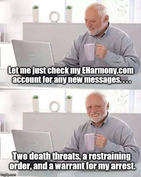 Hide the Pain Harold Meme | Let me just check my EHarmony.com account for any new messages. . . . Two death threats, a restraining order, and a warrant for my arrest. | image tagged in memes,hide the pain harold | made w/ Imgflip meme maker