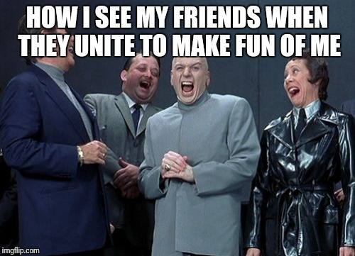 Laughing Villains Meme | HOW I SEE MY FRIENDS WHEN THEY UNITE TO MAKE FUN OF ME | image tagged in memes,laughing villains | made w/ Imgflip meme maker