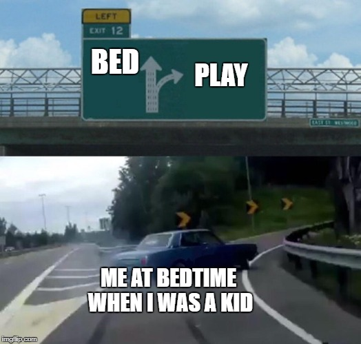 Left Exit 12 Off Ramp Meme | BED PLAY ME AT BEDTIME WHEN I WAS A KID | image tagged in memes,left exit 12 off ramp | made w/ Imgflip meme maker