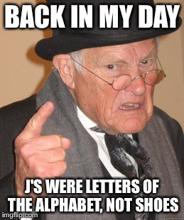 Back In My Day Meme | BACK IN MY DAY J'S WERE LETTERS OF THE ALPHABET, NOT SHOES | image tagged in memes,back in my day,shoes,jordans,alphabet,letter | made w/ Imgflip meme maker