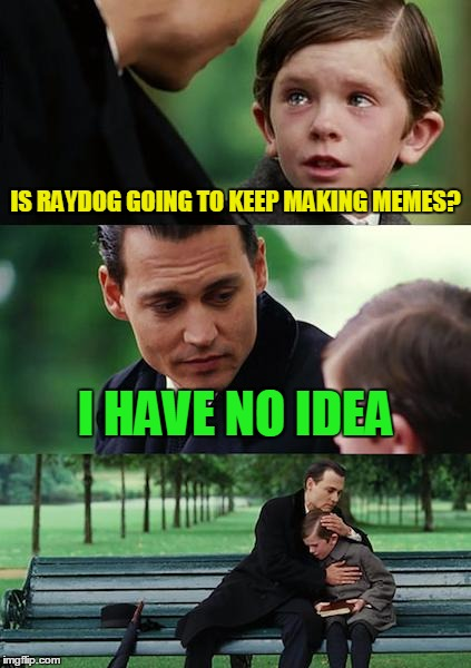 Finding Neverland Meme | IS RAYDOG GOING TO KEEP MAKING MEMES? I HAVE NO IDEA | image tagged in memes,finding neverland | made w/ Imgflip meme maker