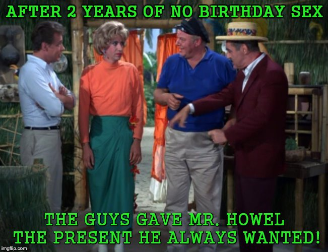 Girligan!!!Gilligan's Island Week, March 5th-12th, a DrSarcasm event | AFTER 2 YEARS OF NO BIRTHDAY SEX THE GUYS GAVE MR. HOWEL THE PRESENT HE ALWAYS WANTED! | image tagged in gilligans island week,crossdresser | made w/ Imgflip meme maker