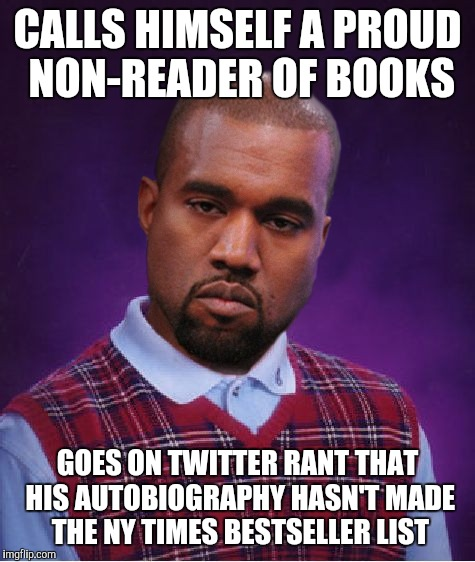 Bad Luck Kanye | CALLS HIMSELF A PROUD NON-READER OF BOOKS GOES ON TWITTER RANT THAT HIS AUTOBIOGRAPHY HASN'T MADE THE NY TIMES BESTSELLER LIST | image tagged in bad luck kanye,music week | made w/ Imgflip meme maker