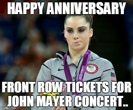 Mckayla Maroney | HAPPY ANNIVERSARY FRONT ROW TICKETS FOR JOHN MAYER CONCERT.. | image tagged in mckayla maroney | made w/ Imgflip meme maker