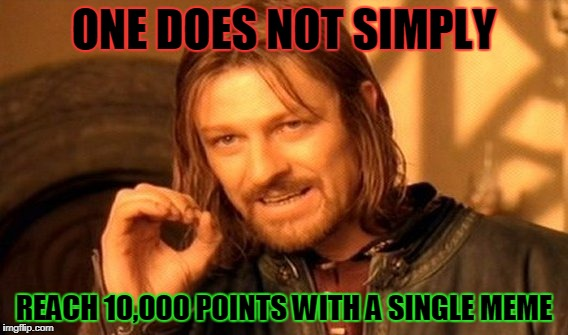 Everyone,Road To 10,000 Points! lets do this! | ONE DOES NOT SIMPLY REACH 10,000 POINTS WITH A SINGLE MEME | image tagged in memes,one does not simply | made w/ Imgflip meme maker