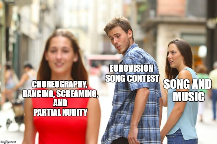 Music Week! - Maybe they learned something last year |  EUROVISION SONG CONTEST; SONG AND MUSIC; CHOREOGRAPHY, DANCING, SCREAMING, AND PARTIAL NUDITY | image tagged in memes,distracted boyfriend,music week,music,eurovision | made w/ Imgflip meme maker