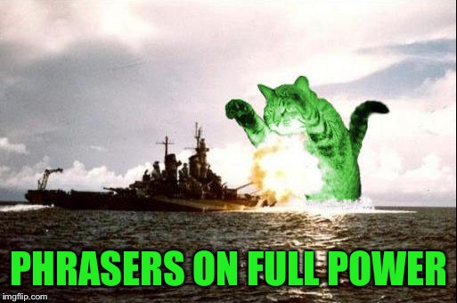 RayCatzilla | PHRASERS ON FULL POWER | image tagged in raycatzilla | made w/ Imgflip meme maker