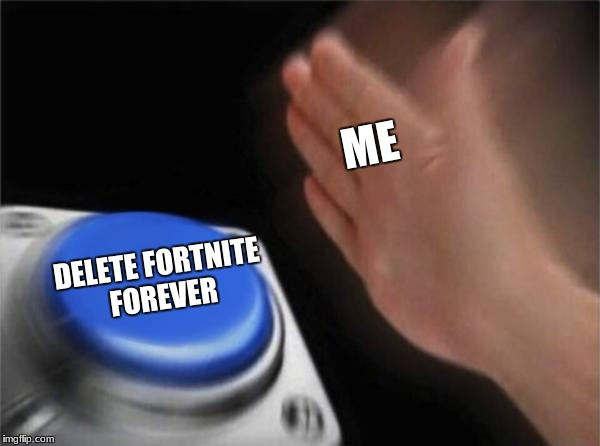 Blank Nut Button Meme |  ME; DELETE FORTNITE FOREVER | image tagged in memes,blank nut button | made w/ Imgflip meme maker
