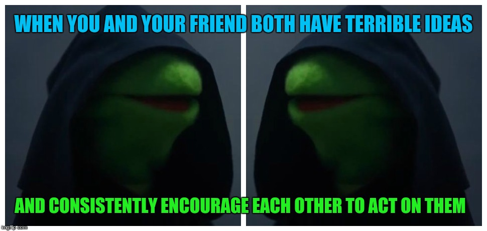 Me to Me |  WHEN YOU AND YOUR FRIEND BOTH HAVE TERRIBLE IDEAS; AND CONSISTENTLY ENCOURAGE EACH OTHER TO ACT ON THEM | image tagged in memes,me to me,funny,lol,bad ideas,friends tho | made w/ Imgflip meme maker