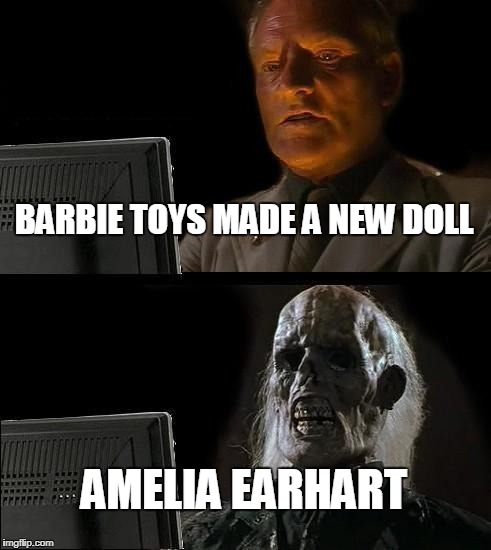 Ill Just Wait Here Meme | BARBIE TOYS MADE A NEW DOLL AMELIA EARHART | image tagged in memes,ill just wait here | made w/ Imgflip meme maker