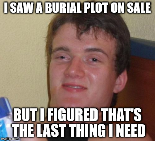 10 Guy Meme | I SAW A BURIAL PLOT ON SALE BUT I FIGURED THAT'S THE LAST THING I NEED | image tagged in memes,10 guy | made w/ Imgflip meme maker