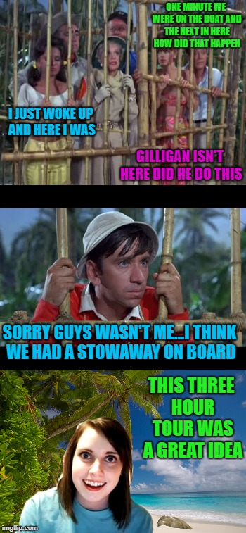 The real story behind Gilligan's Island!!!  Gilligan's Island Week March 5th-12th A DrSarcasm Event | ONE MINUTE WE WERE ON THE BOAT AND THE NEXT IN HERE HOW DID THAT HAPPEN I JUST WOKE UP AND HERE I WAS GILLIGAN ISN'T HERE DID HE DO THIS SOR | image tagged in gilligan's island,memes,gilligans island week,funny,overly attached girlfriend,the real story | made w/ Imgflip meme maker
