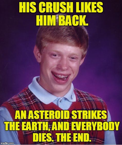 Bad Luck Brian Meme | HIS CRUSH LIKES HIM BACK. AN ASTEROID STRIKES THE EARTH, AND EVERYBODY DIES. THE END. | image tagged in memes,bad luck brian | made w/ Imgflip meme maker