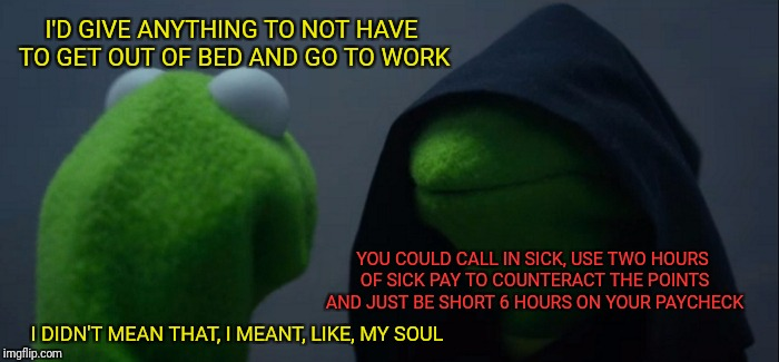 Evil Kermit Meme | I'D GIVE ANYTHING TO NOT HAVE TO GET OUT OF BED AND GO TO WORK I DIDN'T MEAN THAT, I MEANT, LIKE, MY SOUL YOU COULD CALL IN SICK, USE TWO HO | image tagged in memes,evil kermit | made w/ Imgflip meme maker
