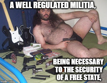 A WELL REGULATED MILITIA, BEING NECESSARY TO THE SECURITY OF A FREE STATE, | made w/ Imgflip meme maker