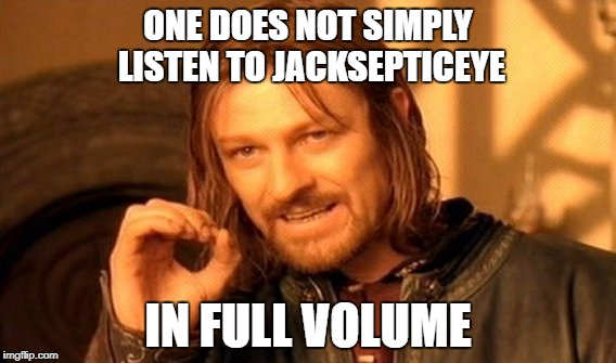 One Does Not Simply Meme | ONE DOES NOT SIMPLY LISTEN TO JACKSEPTICEYE IN FULL VOLUME | image tagged in memes,one does not simply | made w/ Imgflip meme maker