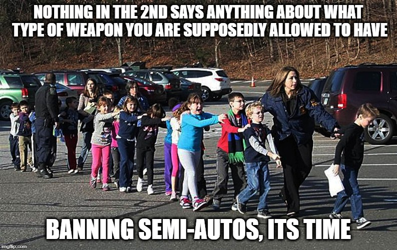 Kids shot | NOTHING IN THE 2ND SAYS ANYTHING ABOUT WHAT TYPE OF WEAPON YOU ARE SUPPOSEDLY ALLOWED TO HAVE BANNING SEMI-AUTOS, ITS TIME | image tagged in kids shot | made w/ Imgflip meme maker