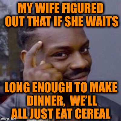 Some women have motherhood down to a science  | MY WIFE FIGURED OUT THAT IF SHE WAITS LONG ENOUGH TO MAKE DINNER,  WE'LL ALL JUST EAT CEREAL | image tagged in smart nibba | made w/ Imgflip meme maker