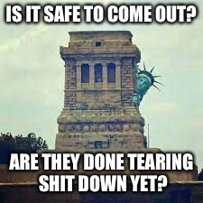 IS IT SAFE TO COME OUT? ARE THEY DONE TEARING SHIT DOWN YET? | image tagged in politics,sjws,america,maga,statue of liberty | made w/ Imgflip meme maker