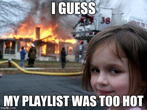 Disaster Girl | I GUESS MY PLAYLIST WAS TOO HOT | image tagged in memes,disaster girl | made w/ Imgflip meme maker