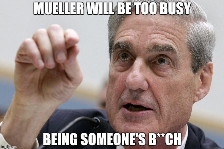 Robert Mueller penis size | MUELLER WILL BE TOO BUSY BEING SOMEONE'S B**CH | image tagged in robert mueller penis size | made w/ Imgflip meme maker