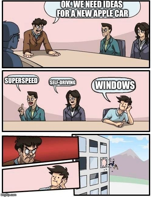 Boardroom Meeting Suggestion Meme | OK, WE NEED IDEAS FOR A NEW APPLE CAR SUPERSPEED SELF-DRIVING WINDOWS | image tagged in memes,boardroom meeting suggestion | made w/ Imgflip meme maker