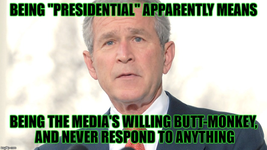 "BEING ""PRESIDENTIAL"" APPARENTLY MEANS BEING THE MEDIA'S WILLING BUTT-MONKEY, AND NEVER RESPOND TO ANYTHING 