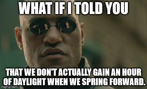 Matrix Morpheus Meme | WHAT IF I TOLD YOU THAT WE DON'T ACTUALLY GAIN AN HOUR OF DAYLIGHT WHEN WE SPRING FORWARD. | image tagged in memes,matrix morpheus | made w/ Imgflip meme maker
