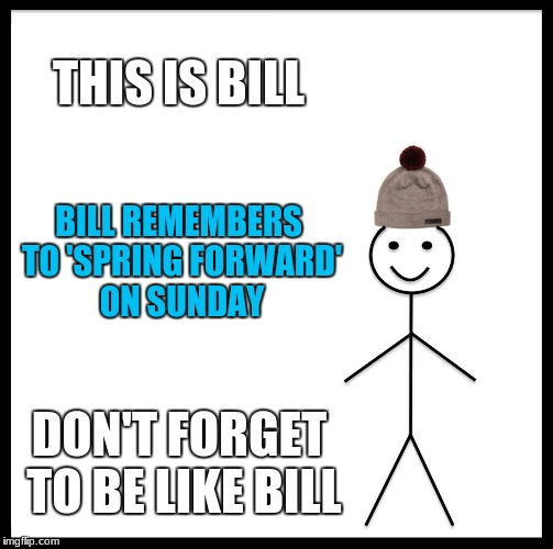 And so daylight savings time begins! With one less hour of sleep | THIS IS BILL BILL REMEMBERS TO 'SPRING FORWARD' ON SUNDAY DON'T FORGET TO BE LIKE BILL | image tagged in memes,be like bill,daylight savings time | made w/ Imgflip meme maker