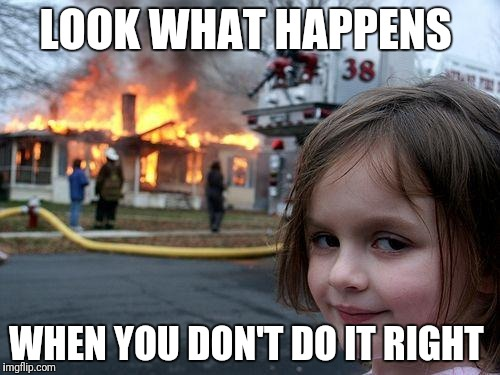 Disaster Girl Meme | LOOK WHAT HAPPENS WHEN YOU DON'T DO IT RIGHT | image tagged in memes,disaster girl | made w/ Imgflip meme maker