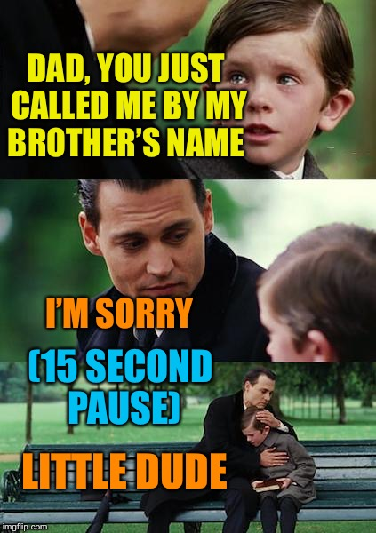 Anyone else? | DAD, YOU JUST CALLED ME BY MY BROTHER'S NAME I'M SORRY LITTLE DUDE (15 SECOND PAUSE) | image tagged in parenting,is,difficult,bad dad | made w/ Imgflip meme maker