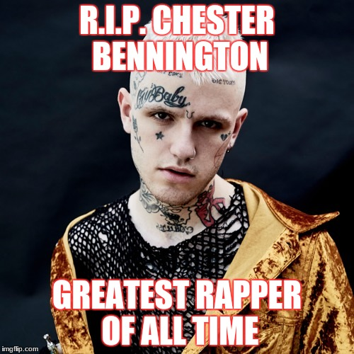 RIP Chester Bennington | R.I.P. CHESTER BENNINGTON GREATEST RAPPER OF ALL TIME | image tagged in memes,funny,chester bennington,lil peep,music,music week | made w/ Imgflip meme maker