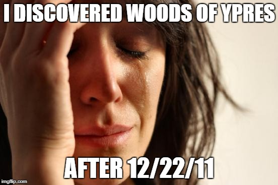 Metal Mania Week (March 9-16) A PowerMetalhead & DoctorDoomsday180 event | I DISCOVERED WOODS OF YPRES AFTER 12/22/11 | image tagged in memes,first world problems,metal mania week,metal mania,sad,why world | made w/ Imgflip meme maker