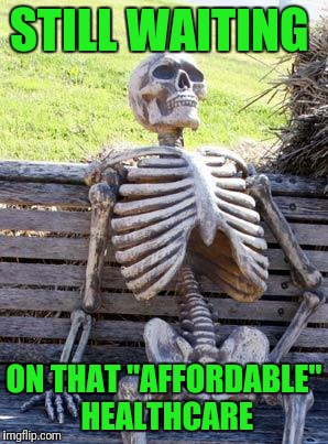"Waiting Skeleton Meme | STILL WAITING ON THAT ""AFFORDABLE"" HEALTHCARE 